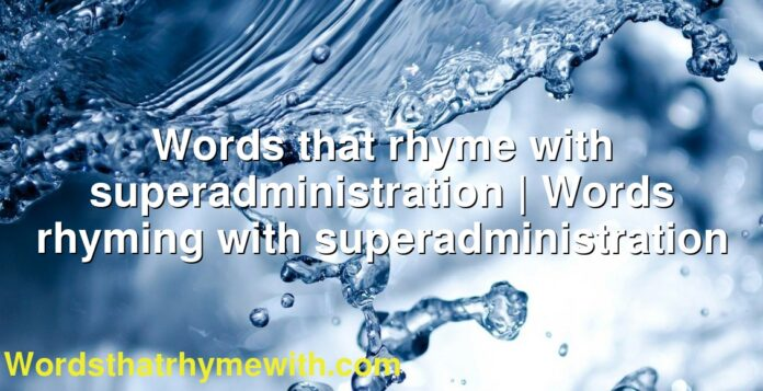 Words that rhyme with superadministration   Words rhyming with superadministration