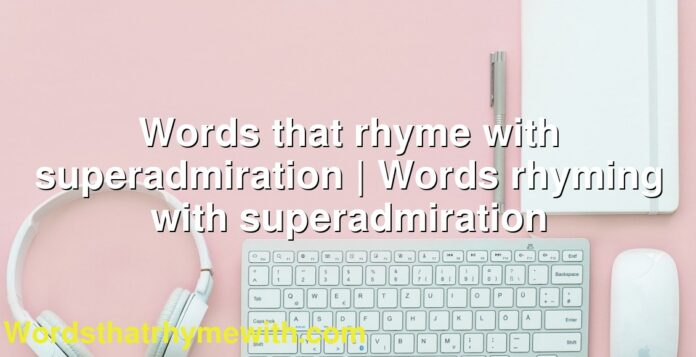 Words that rhyme with superadmiration | Words rhyming with superadmiration
