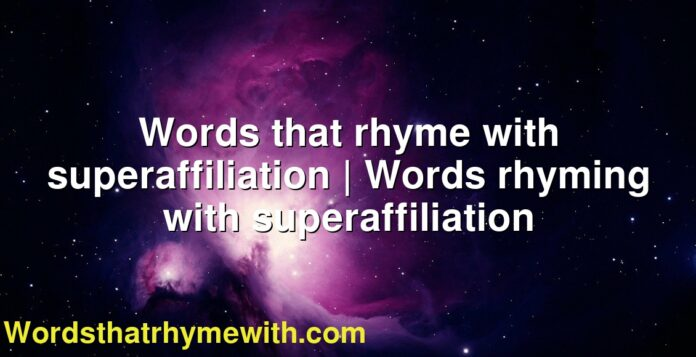 Words that rhyme with superaffiliation   Words rhyming with superaffiliation