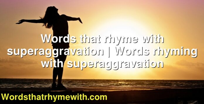 Words that rhyme with superaggravation | Words rhyming with superaggravation