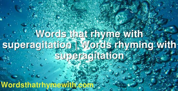 Words that rhyme with superagitation | Words rhyming with superagitation