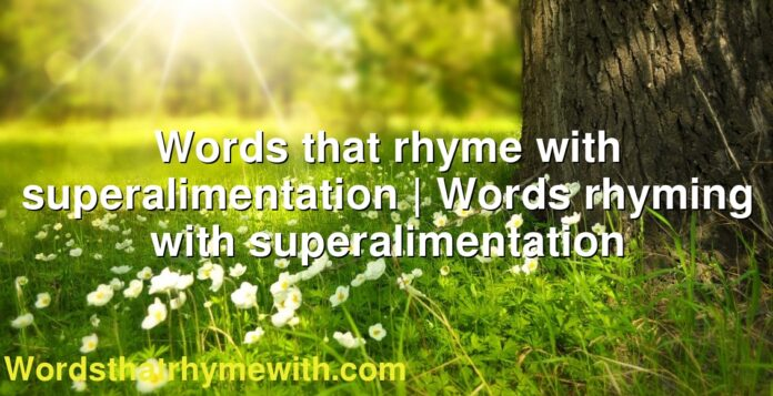 Words that rhyme with superalimentation | Words rhyming with superalimentation