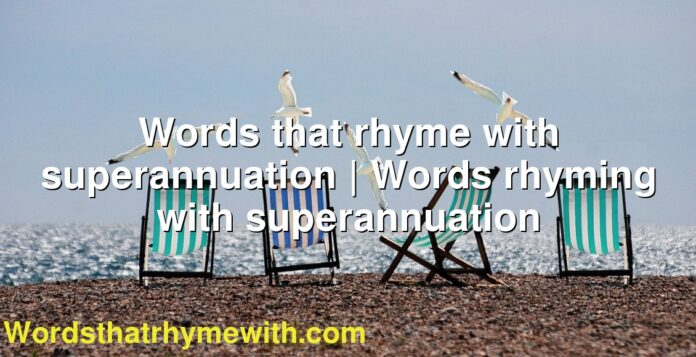 Words that rhyme with superannuation | Words rhyming with superannuation