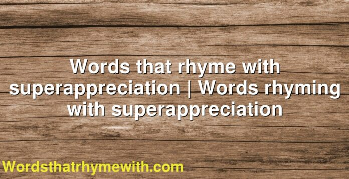 Words that rhyme with superappreciation | Words rhyming with superappreciation