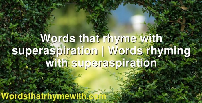 Words that rhyme with superaspiration | Words rhyming with superaspiration