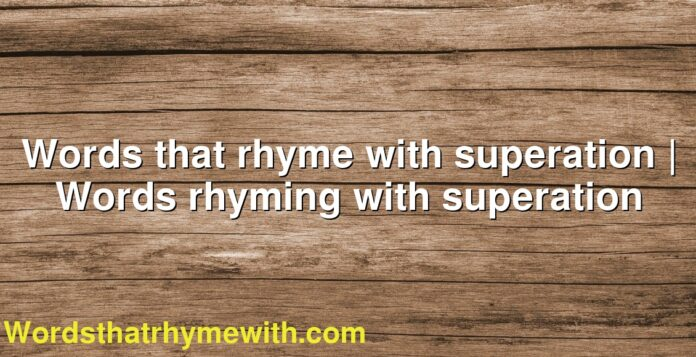 Words that rhyme with superation | Words rhyming with superation