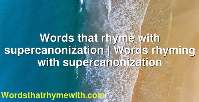 Words that rhyme with supercanonization | Words rhyming with supercanonization