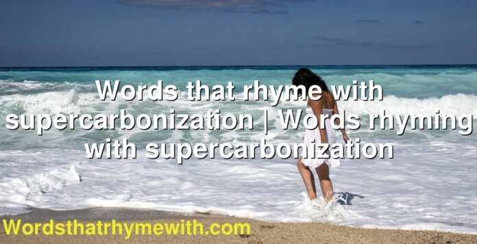 Words that rhyme with supercarbonization | Words rhyming with supercarbonization