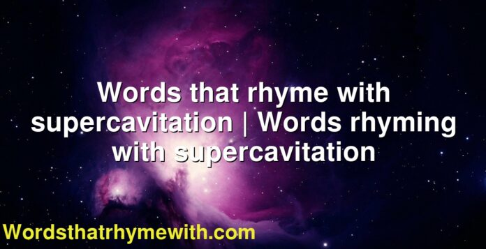 Words that rhyme with supercavitation | Words rhyming with supercavitation