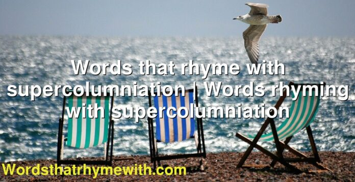 Words that rhyme with supercolumniation | Words rhyming with supercolumniation