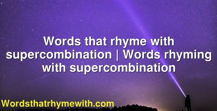 Words that rhyme with supercombination   Words rhyming with supercombination
