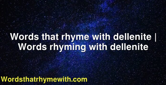 Words that rhyme with dellenite | Words rhyming with dellenite
