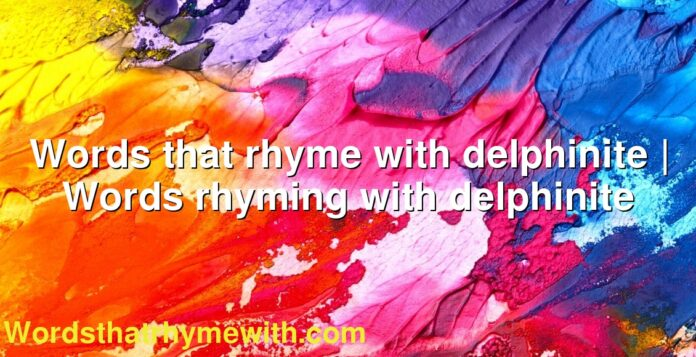 Words that rhyme with delphinite | Words rhyming with delphinite
