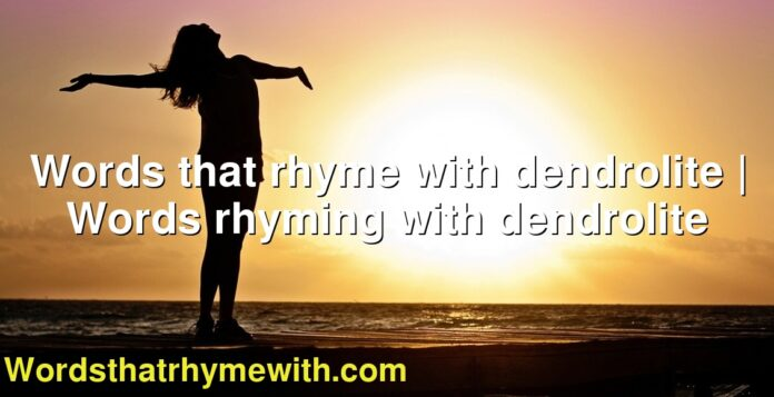 Words that rhyme with dendrolite | Words rhyming with dendrolite