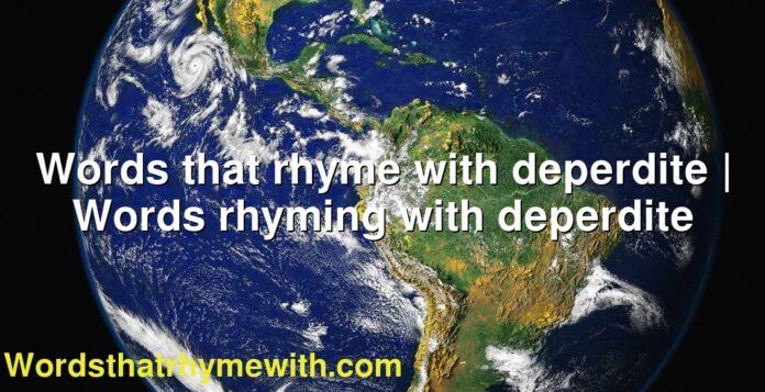 Words that rhyme with deperdite | Words rhyming with deperdite