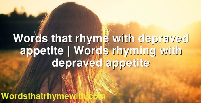 Words that rhyme with depraved appetite | Words rhyming with depraved appetite