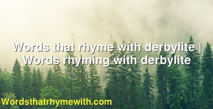 Words that rhyme with derbylite   Words rhyming with derbylite