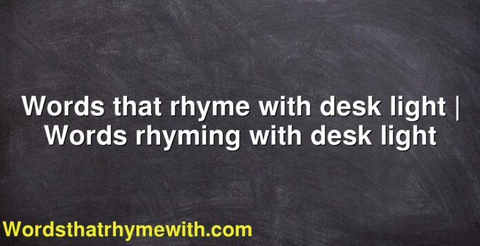 Words that rhyme with desk light | Words rhyming with desk light