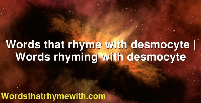 Words that rhyme with desmocyte   Words rhyming with desmocyte