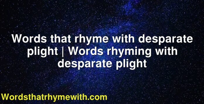 Words that rhyme with desparate plight | Words rhyming with desparate plight