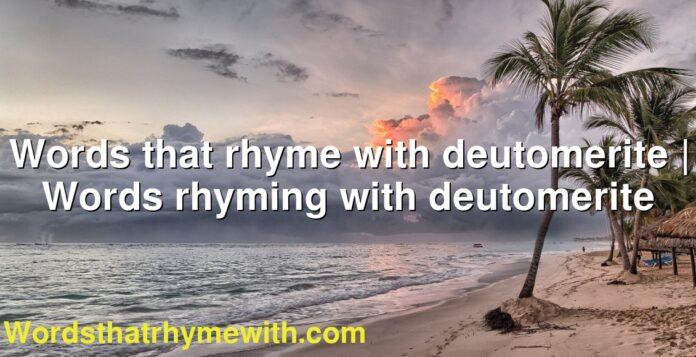 Words that rhyme with deutomerite | Words rhyming with deutomerite