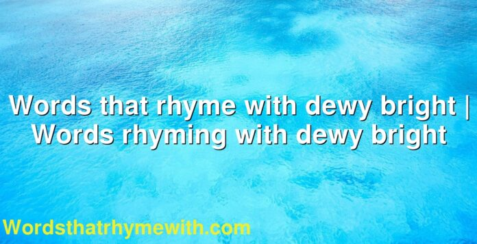 Words that rhyme with dewy bright | Words rhyming with dewy bright