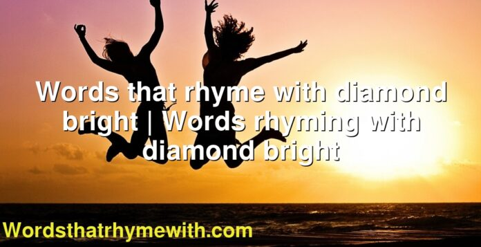 Words that rhyme with diamond bright | Words rhyming with diamond bright