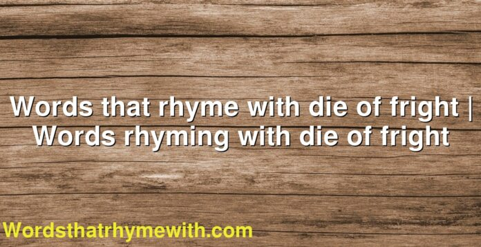 Words that rhyme with die of fright | Words rhyming with die of fright