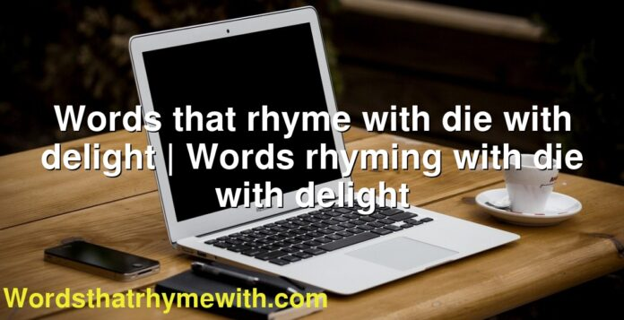 Words that rhyme with die with delight | Words rhyming with die with delight