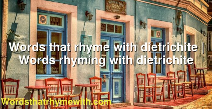 Words that rhyme with dietrichite | Words rhyming with dietrichite