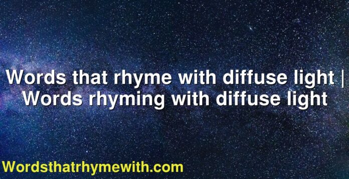 Words that rhyme with diffuse light | Words rhyming with diffuse light