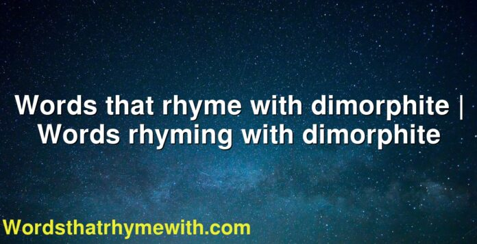 Words that rhyme with dimorphite | Words rhyming with dimorphite