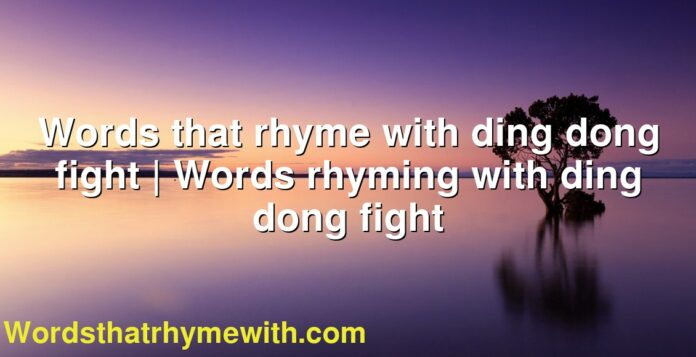 Words that rhyme with ding dong fight | Words rhyming with ding dong fight