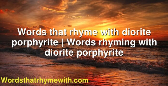 Words that rhyme with diorite porphyrite | Words rhyming with diorite porphyrite