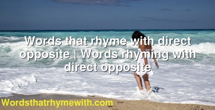 Words that rhyme with direct opposite | Words rhyming with direct opposite