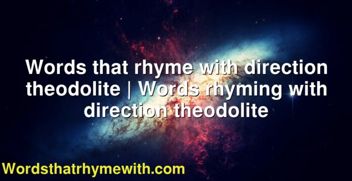 Words that rhyme with direction theodolite | Words rhyming with direction theodolite