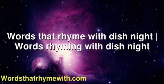 Words that rhyme with dish night | Words rhyming with dish night