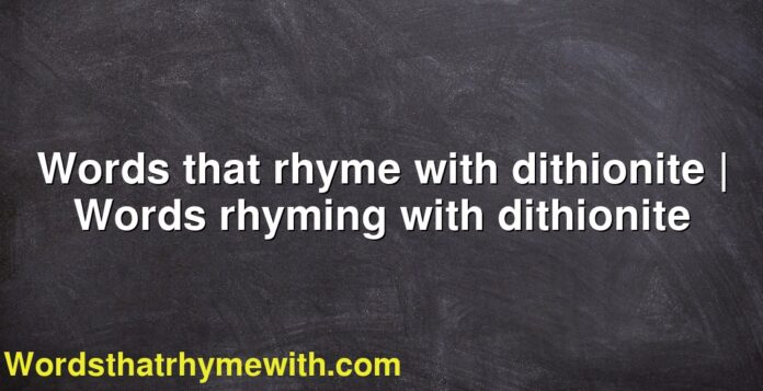 Words that rhyme with dithionite | Words rhyming with dithionite
