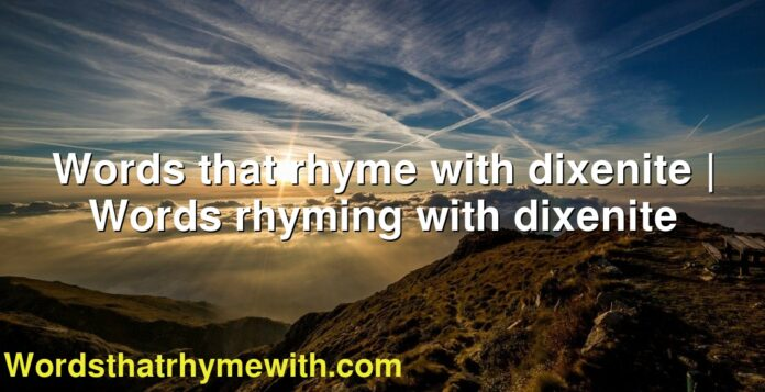 Words that rhyme with dixenite | Words rhyming with dixenite