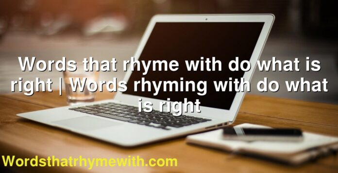 Words that rhyme with do what is right   Words rhyming with do what is right
