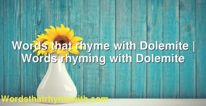 Words that rhyme with Dolemite | Words rhyming with Dolemite