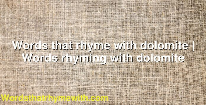 Words that rhyme with dolomite | Words rhyming with dolomite