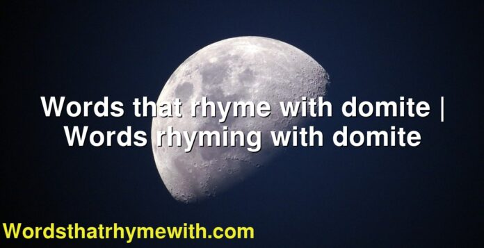 Words that rhyme with domite | Words rhyming with domite