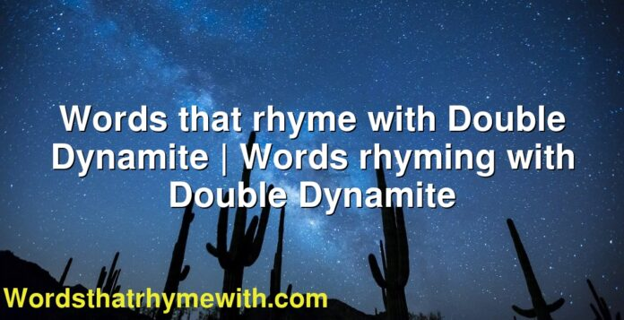 Words that rhyme with Double Dynamite | Words rhyming with Double Dynamite