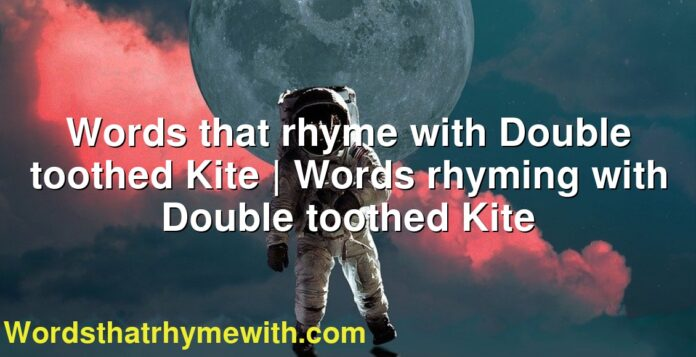 Words that rhyme with Double toothed Kite | Words rhyming with Double toothed Kite