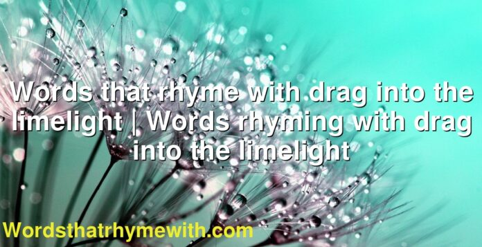 Words that rhyme with drag into the limelight   Words rhyming with drag into the limelight