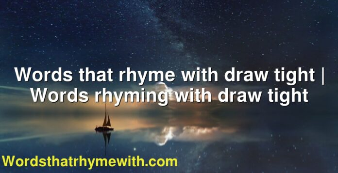 Words that rhyme with draw tight | Words rhyming with draw tight