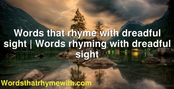 Words that rhyme with dreadful sight | Words rhyming with dreadful sight