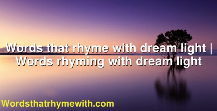 Words that rhyme with dream light | Words rhyming with dream light