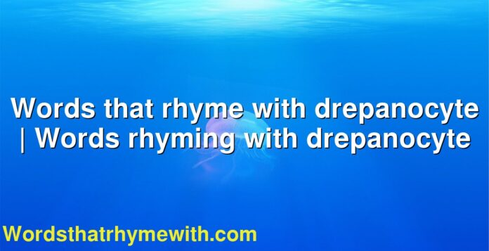 Words that rhyme with drepanocyte | Words rhyming with drepanocyte